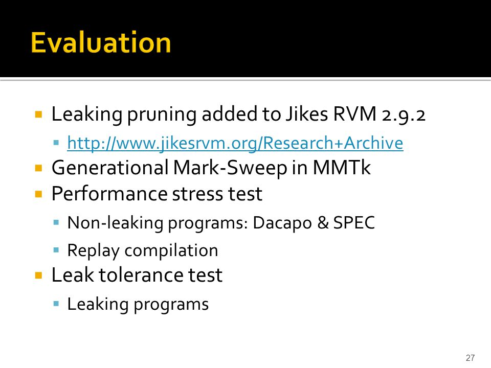 27  Leaking pruning added to Jikes RVM 2.9.2  http://www.jikesrvm.org/Research+Archive http://www.jikesrvm.org/Research+Archive  Generational Mark-Sweep in MMTk  Performance stress test  Non-leaking programs: Dacapo & SPEC  Replay compilation  Leak tolerance test  Leaking programs