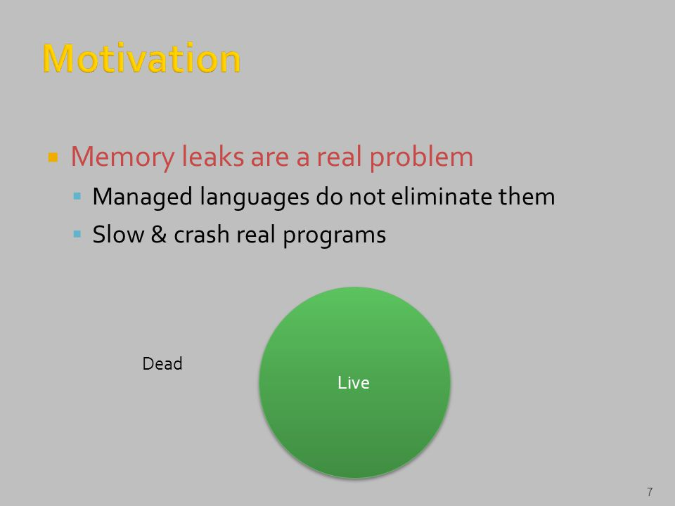  Memory leaks are a real problem  Managed languages do not eliminate them  Slow & crash real programs 7 Live Dead