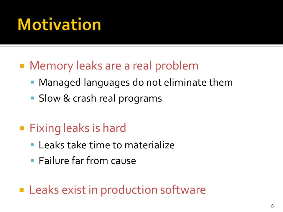  Memory leaks are a real problem  Managed languages do not eliminate them  Slow & crash real programs  Fixing leaks is hard  Leaks take time to materialize  Failure far from cause 8  Leaks exist in production software