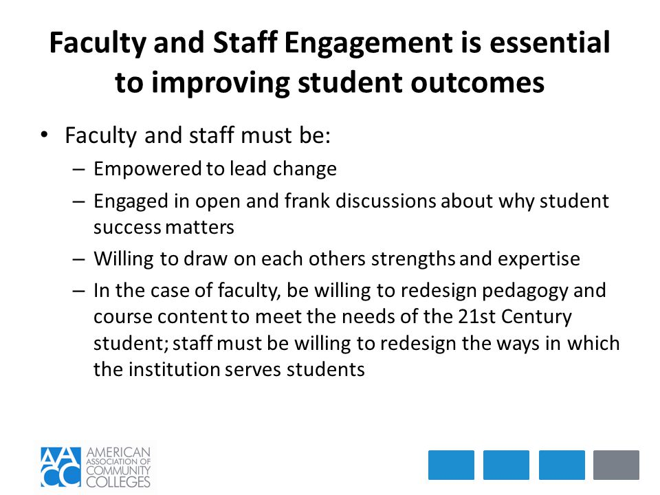 Faculty and Staff Engagement is essential to improving student outcomes Faculty and staff must be: – Empowered to lead change – Engaged in open and frank discussions about why student success matters – Willing to draw on each others strengths and expertise – In the case of faculty, be willing to redesign pedagogy and course content to meet the needs of the 21st Century student; staff must be willing to redesign the ways in which the institution serves students