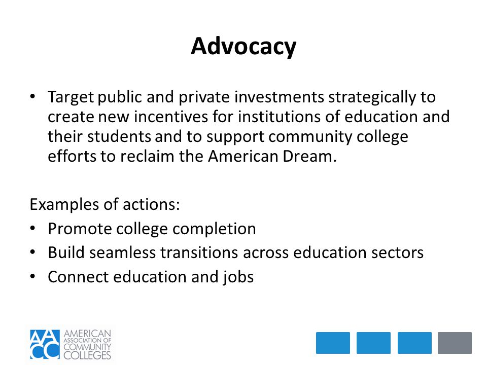 Advocacy Target public and private investments strategically to create new incentives for institutions of education and their students and to support community college efforts to reclaim the American Dream.