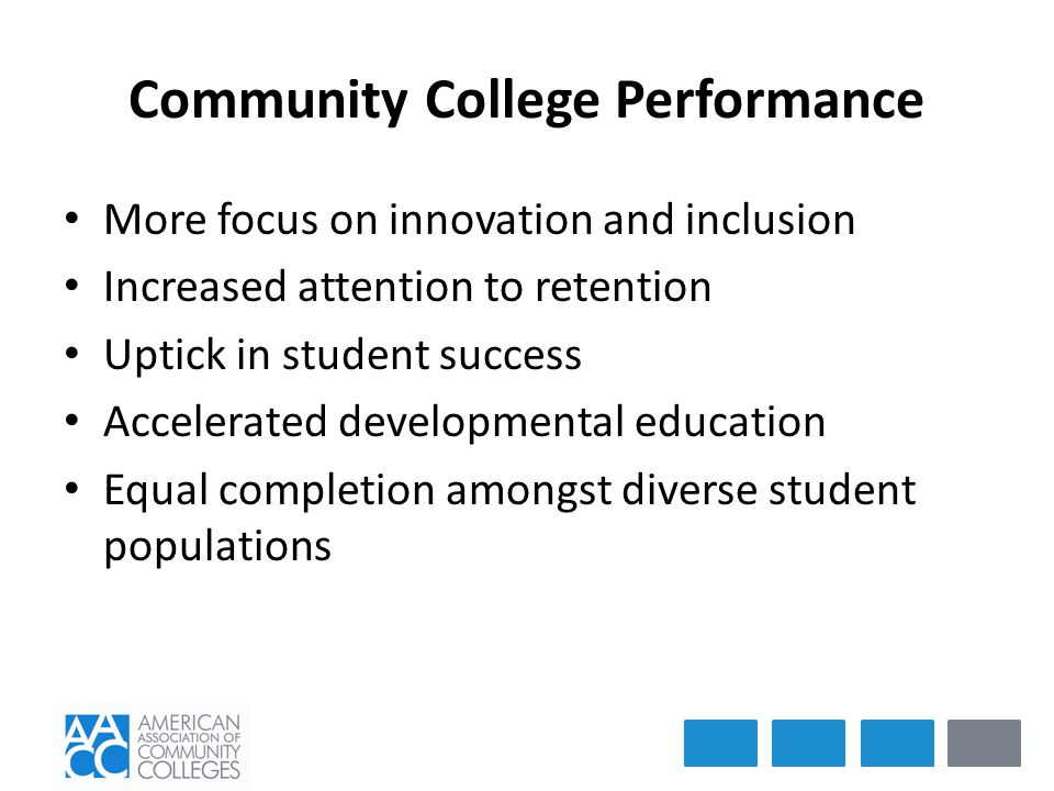 Community College Performance More focus on innovation and inclusion Increased attention to retention Uptick in student success Accelerated developmental education Equal completion amongst diverse student populations