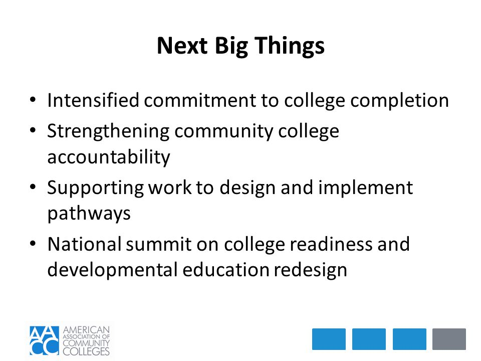 Next Big Things Intensified commitment to college completion Strengthening community college accountability Supporting work to design and implement pathways National summit on college readiness and developmental education redesign