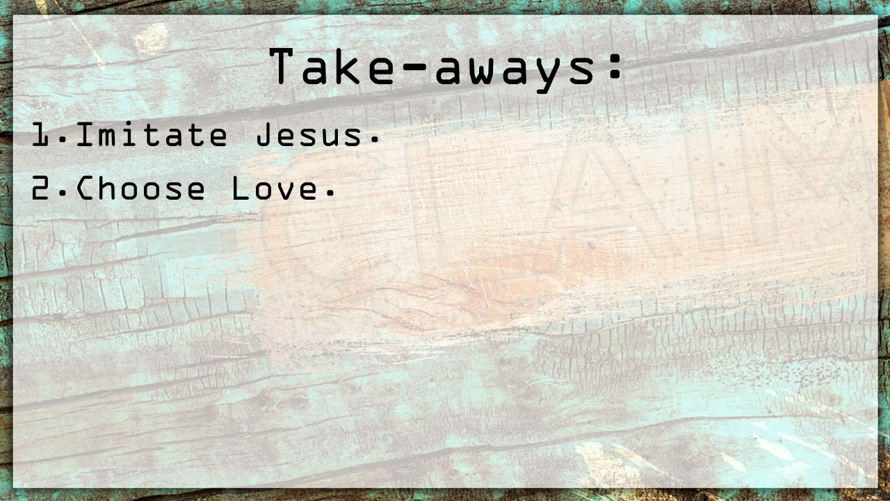 Take-aways: 1.Imitate Jesus. 2.Choose Love.