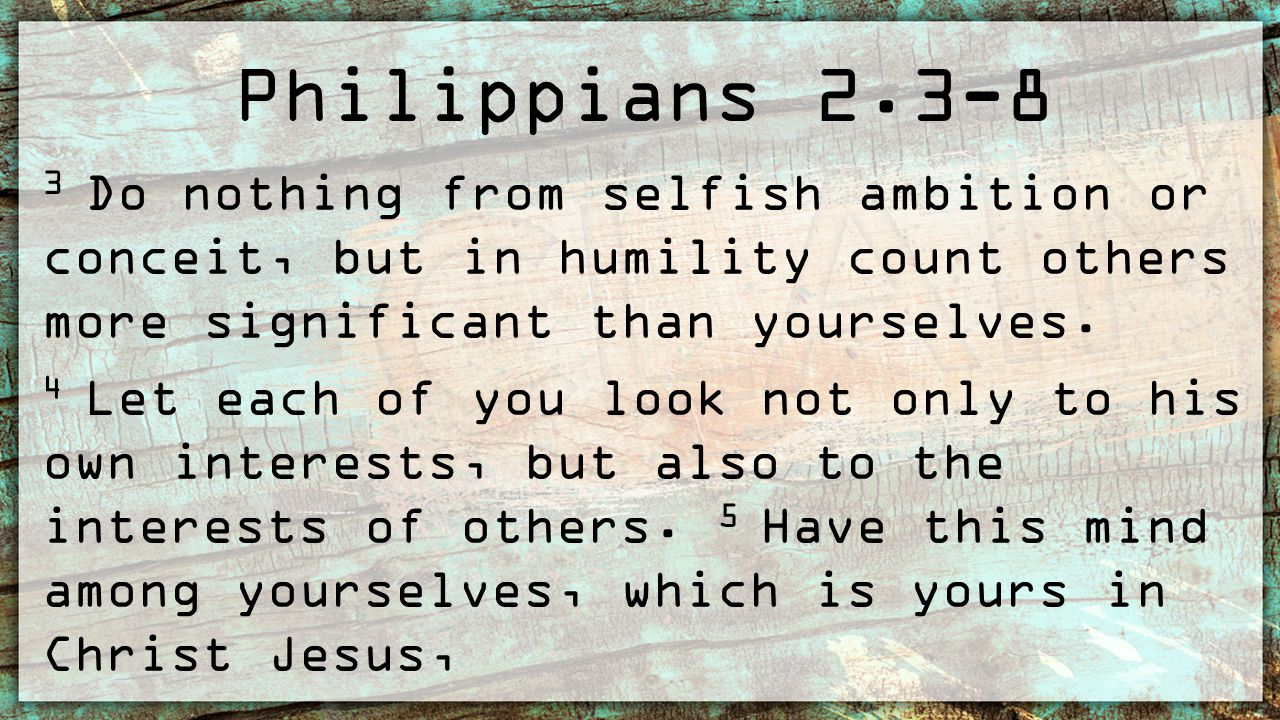 Philippians 2.3-8 6 who, though he was in the form of God, did not count equality with God a thing to be grasped, 7 but emptied himself, by taking the form of a servant, being born in the likeness of men.