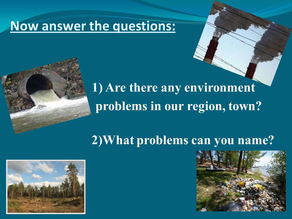 Now answer the questions: 1) Are there any environment problems in our region, town.