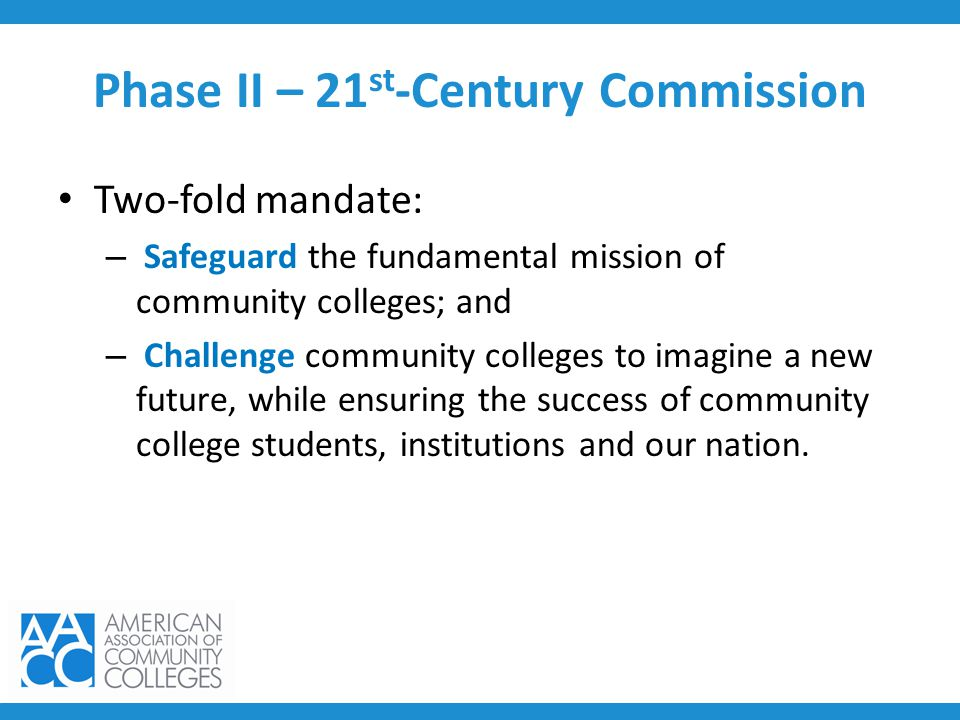 Phase II – 21 st -Century Commission Two-fold mandate: – Safeguard the fundamental mission of community colleges; and – Challenge community colleges t