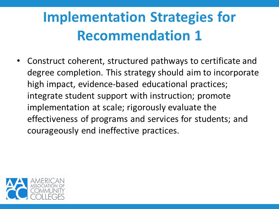 Implementation Strategies for Recommendation 1 Construct coherent, structured pathways to certificate and degree completion. This strategy should aim