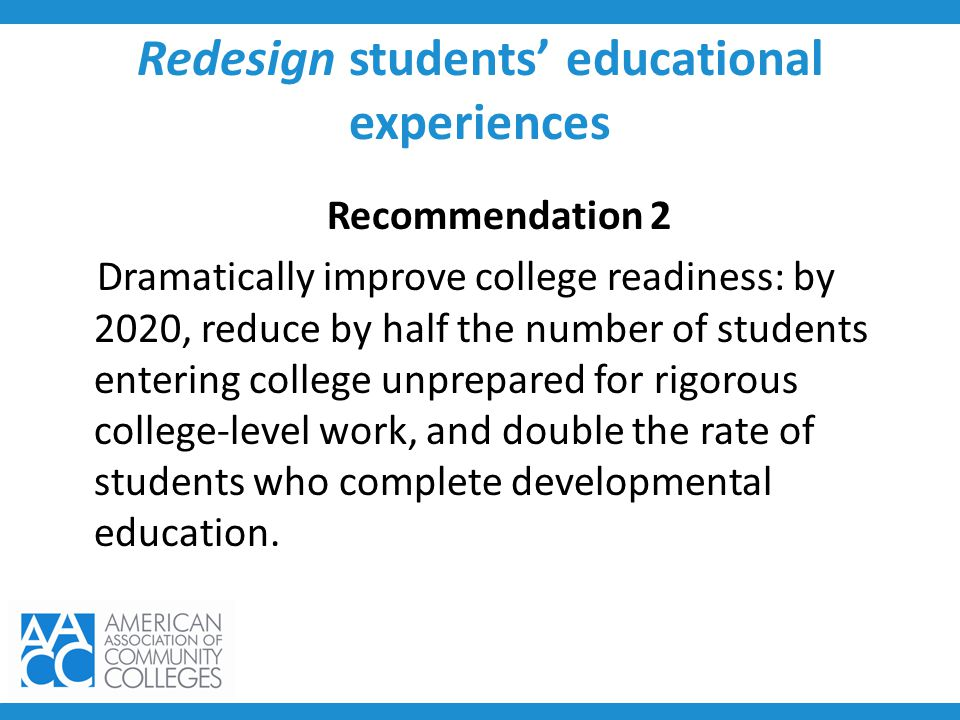 Redesign students' educational experiences Recommendation 2 Dramatically improve college readiness: by 2020, reduce by half the number of students ent