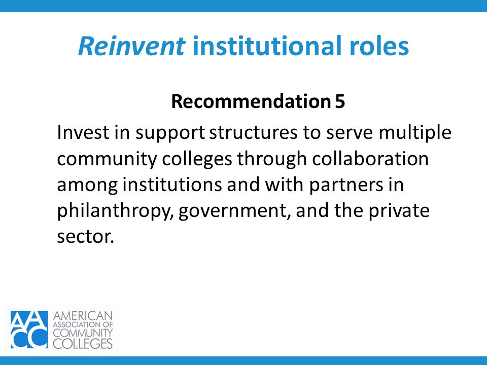 Reinvent institutional roles Recommendation 5 Invest in support structures to serve multiple community colleges through collaboration among institutio