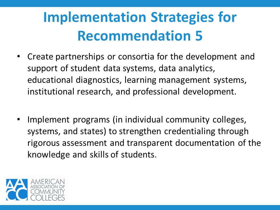 Implementation Strategies for Recommendation 5 Create partnerships or consortia for the development and support of student data systems, data analytic