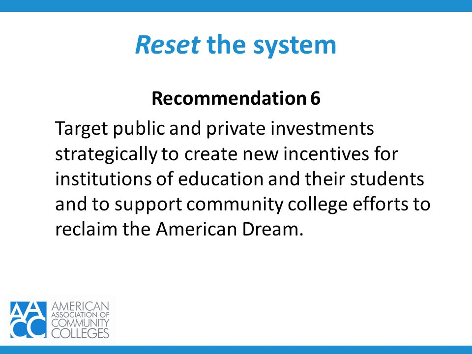 Reset the system Recommendation 6 Target public and private investments strategically to create new incentives for institutions of education and their