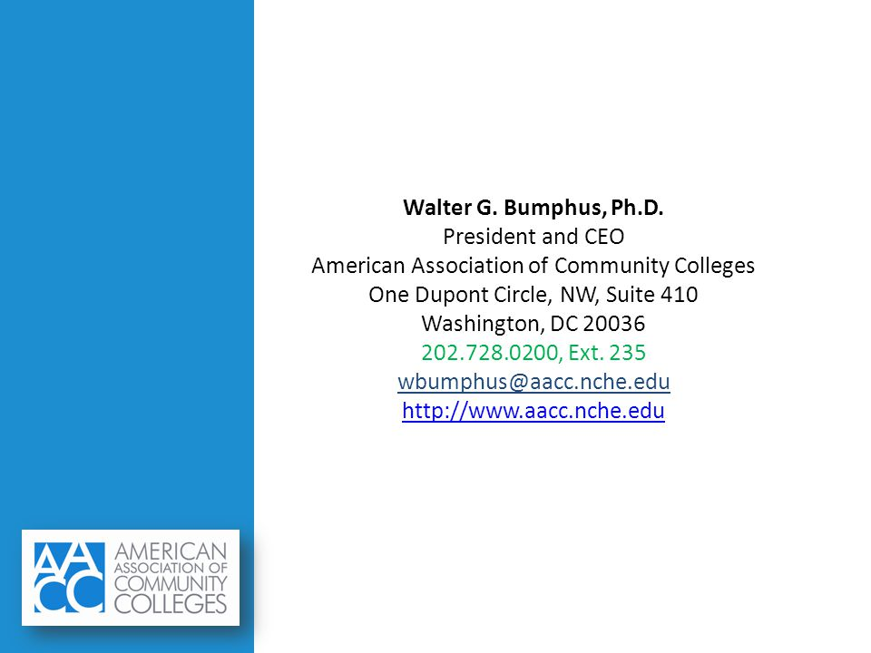 Walter G. Bumphus, Ph.D. President and CEO American Association of Community Colleges One Dupont Circle, NW, Suite 410 Washington, DC 20036 202.728.02