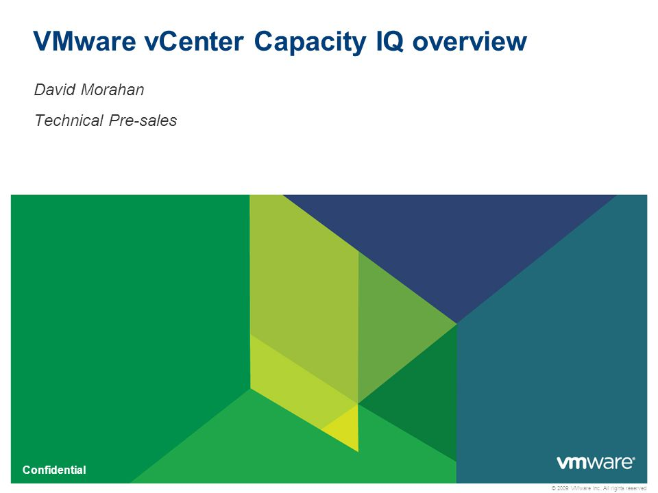 © 2009 VMware Inc. All rights reserved Confidential VMware vCenter Capacity IQ overview David Morahan Technical Pre-sales