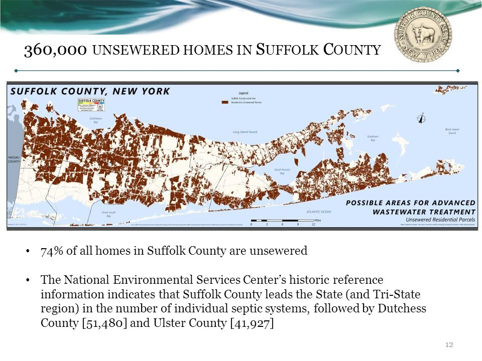 Septic Tanks/Leaching Pools in Suffolk County Septic Tanks/Leaching Pools in Suffolk County ~80 mg/l TN ~40-50 mg/l mg/l TN Ammonia converted to Nitrate Advanced Treatment (Sewage Treatment Plants, or STPs) Advanced Treatment (Sewage Treatment Plants, or STPs) * Secondary (remove additional BOD and TSS) -O2 and bacteria * Tertiary (remove nitrogen) -anoxic bacteria