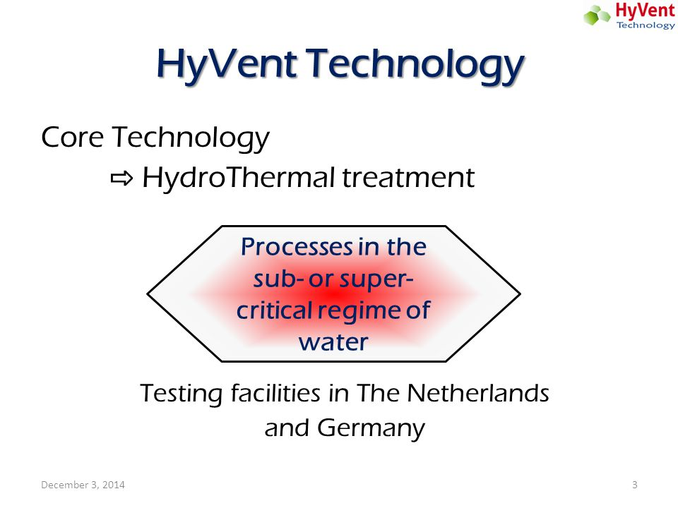 HyVent Technology Core Technology ⇨ HydroThermal treatment Testing facilities in The Netherlands and Germany December 3, 20143 Processes in the sub- o