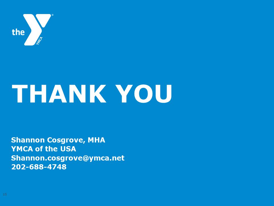 THANK YOU Shannon Cosgrove, MHA YMCA of the USA Shannon.cosgrove@ymca.net 202-688-4748 15