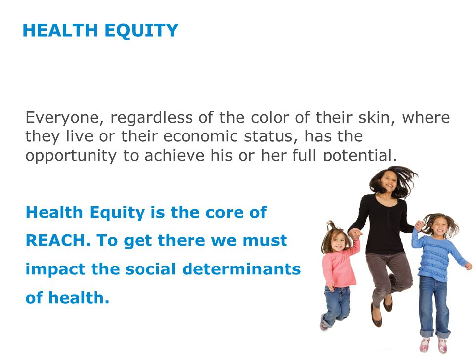 HEALTH EQUITY Everyone, regardless of the color of their skin, where they live or their economic status, has the opportunity to achieve his or her full potential.