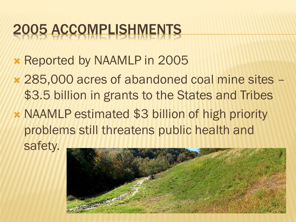  Reported by NAAMLP in 2005  285,000 acres of abandoned coal mine sites – $3.5 billion in grants to the States and Tribes  NAAMLP estimated $3 billion of high priority problems still threatens public health and safety.
