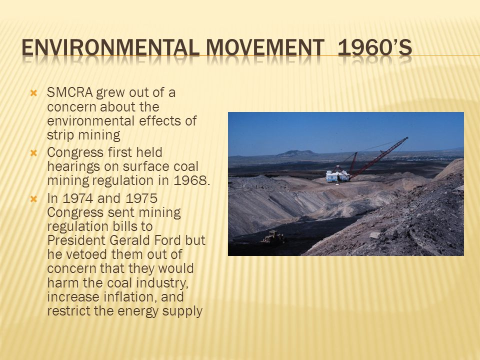  SMCRA grew out of a concern about the environmental effects of strip mining  Congress first held hearings on surface coal mining regulation in 1968.