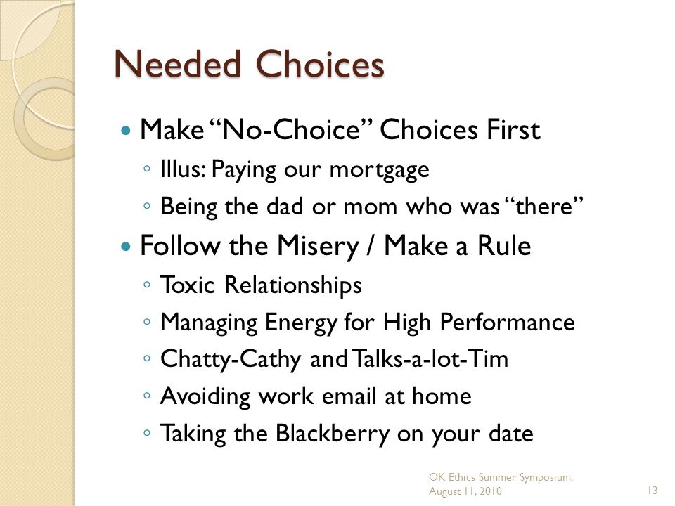 OK Ethics Summer Symposium, August 11, 201013 Needed Choices Make No-Choice Choices First ◦ Illus: Paying our mortgage ◦ Being the dad or mom who was there Follow the Misery / Make a Rule ◦ Toxic Relationships ◦ Managing Energy for High Performance ◦ Chatty-Cathy and Talks-a-lot-Tim ◦ Avoiding work email at home ◦ Taking the Blackberry on your date