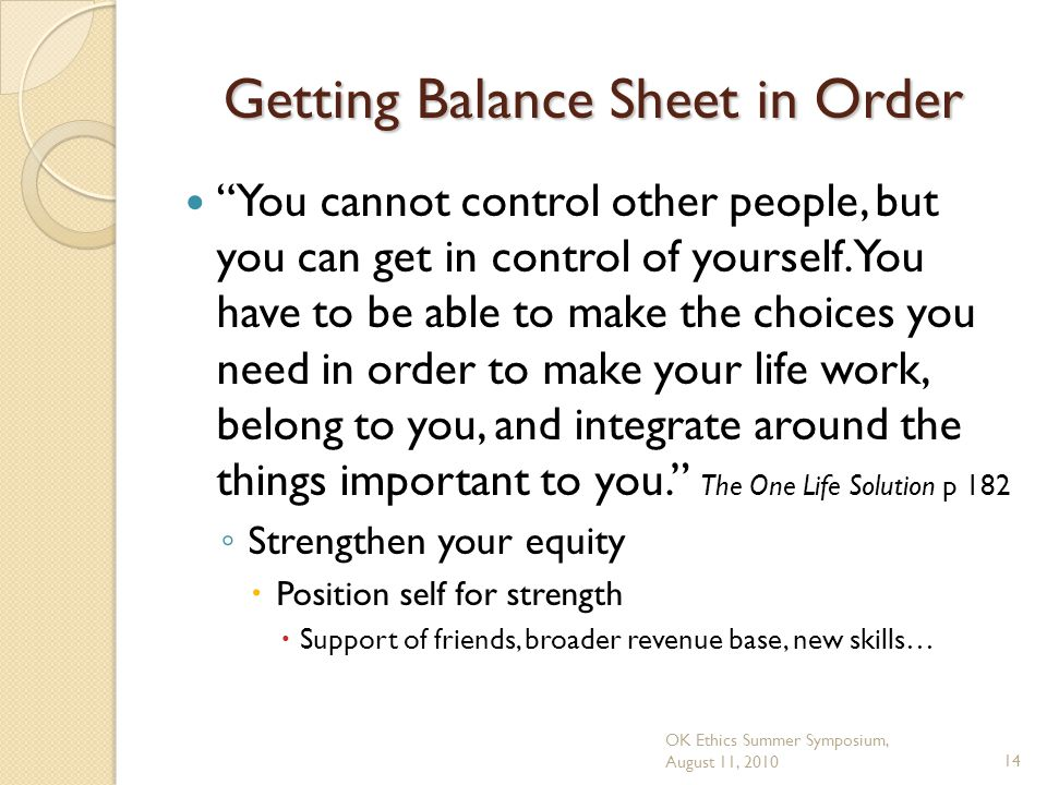 OK Ethics Summer Symposium, August 11, 201014 Getting Balance Sheet in Order You cannot control other people, but you can get in control of yourself.