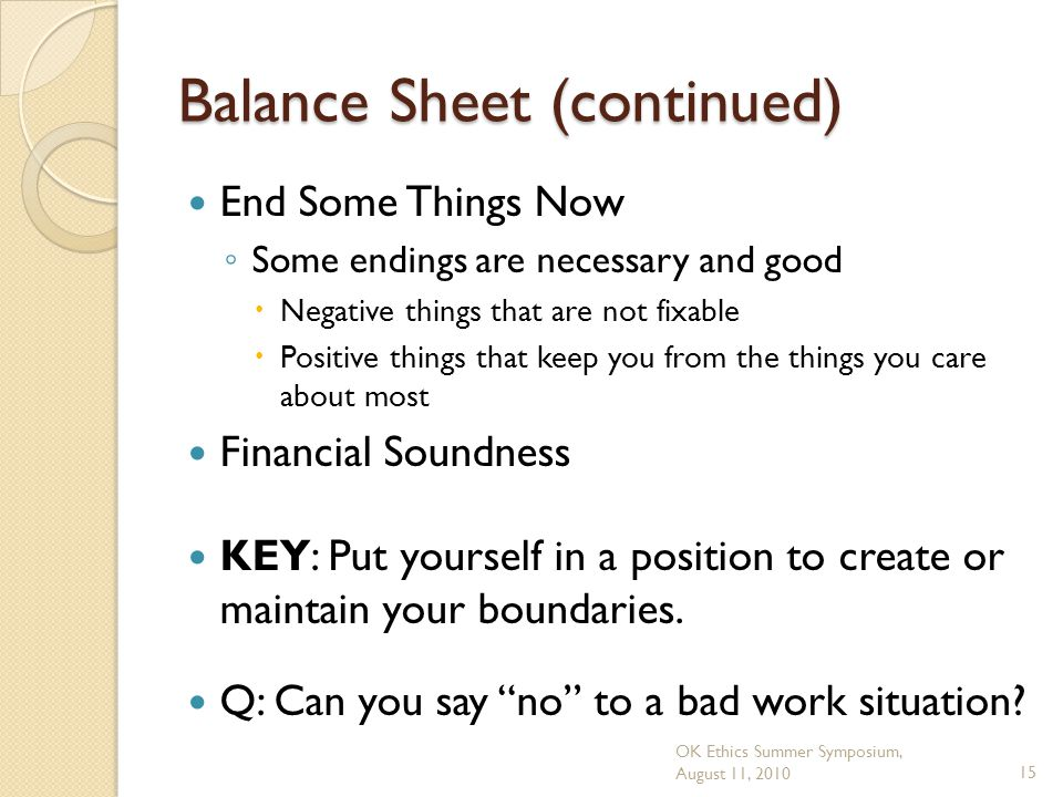 OK Ethics Summer Symposium, August 11, 201015 Balance Sheet (continued) End Some Things Now ◦ Some endings are necessary and good  Negative things that are not fixable  Positive things that keep you from the things you care about most Financial Soundness KEY: Put yourself in a position to create or maintain your boundaries.