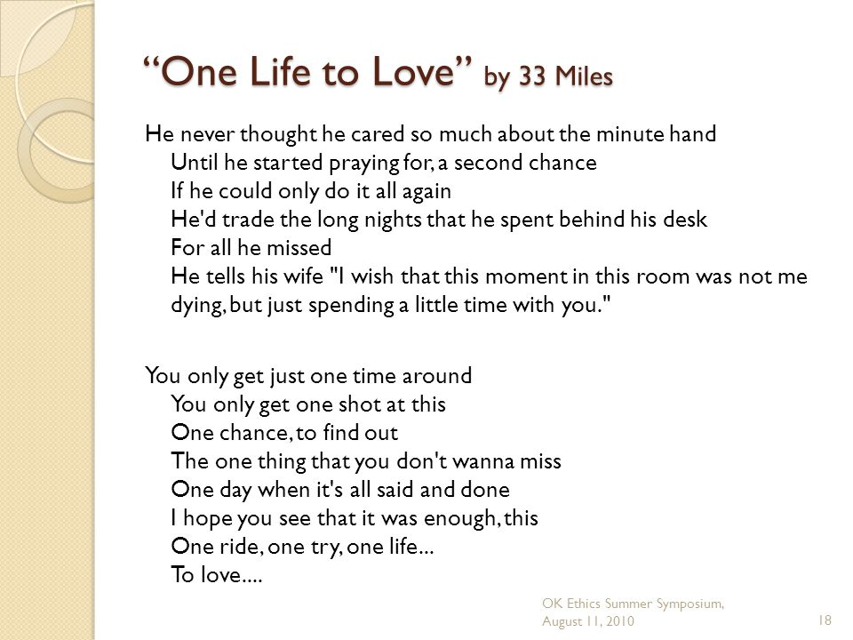 OK Ethics Summer Symposium, August 11, 201018 One Life to Love by 33 Miles He never thought he cared so much about the minute hand Until he started praying for, a second chance If he could only do it all again He d trade the long nights that he spent behind his desk For all he missed He tells his wife I wish that this moment in this room was not me dying, but just spending a little time with you. You only get just one time around You only get one shot at this One chance, to find out The one thing that you don t wanna miss One day when it s all said and done I hope you see that it was enough, this One ride, one try, one life...