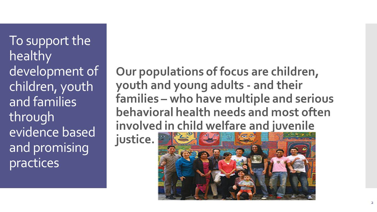 To support the healthy development of children, youth and families through evidence based and promising practices Our populations of focus are children, youth and young adults - and their families – who have multiple and serious behavioral health needs and most often involved in child welfare and juvenile justice.