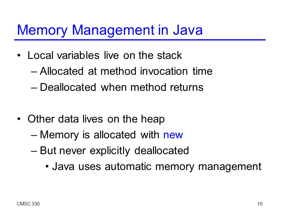 CMSC 33010 Memory Management in Java Local variables live on the stack –Allocated at method invocation time –Deallocated when method returns Other dat