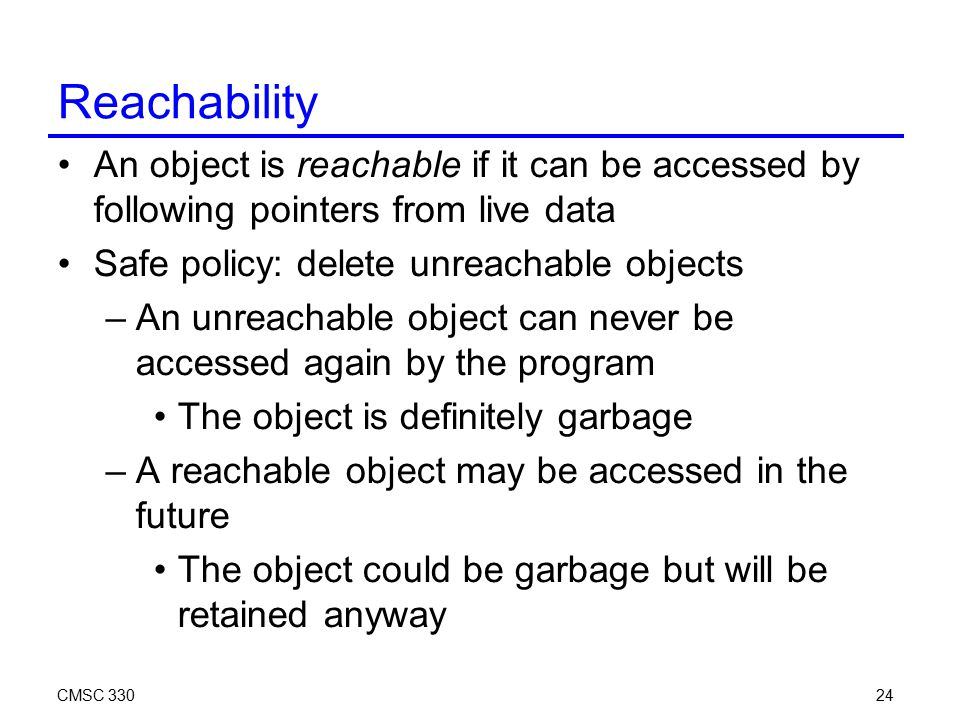 CMSC 33024 Reachability An object is reachable if it can be accessed by following pointers from live data Safe policy: delete unreachable objects –An