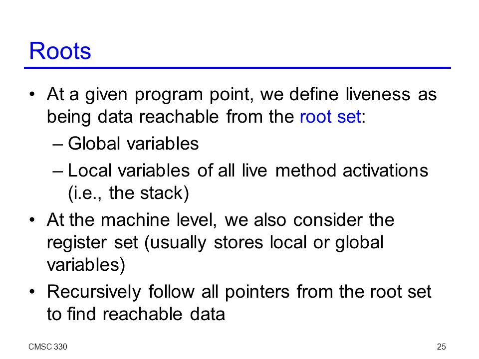 CMSC 33025 Roots At a given program point, we define liveness as being data reachable from the root set: –Global variables –Local variables of all live method activations (i.e., the stack) At the machine level, we also consider the register set (usually stores local or global variables) Recursively follow all pointers from the root set to find reachable data