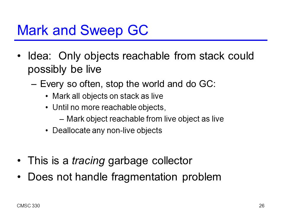 CMSC 33026 Mark and Sweep GC Idea: Only objects reachable from stack could possibly be live –Every so often, stop the world and do GC: Mark all object