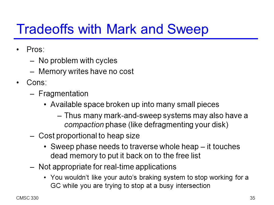 CMSC 33035 Tradeoffs with Mark and Sweep Pros: –No problem with cycles –Memory writes have no cost Cons: –Fragmentation Available space broken up into