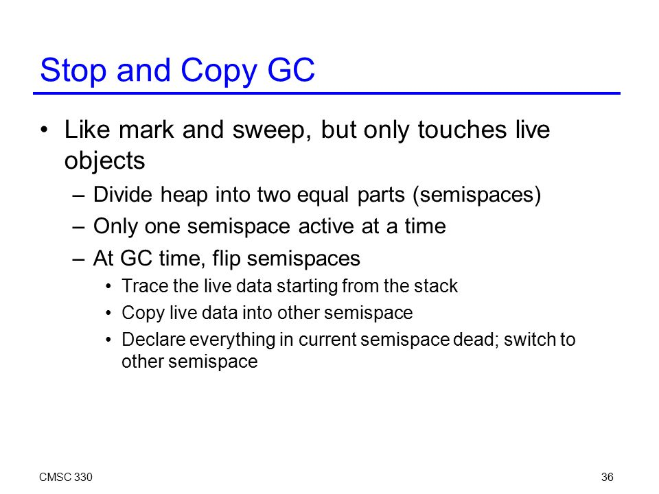 CMSC 33036 Stop and Copy GC Like mark and sweep, but only touches live objects –Divide heap into two equal parts (semispaces) –Only one semispace active at a time –At GC time, flip semispaces Trace the live data starting from the stack Copy live data into other semispace Declare everything in current semispace dead; switch to other semispace