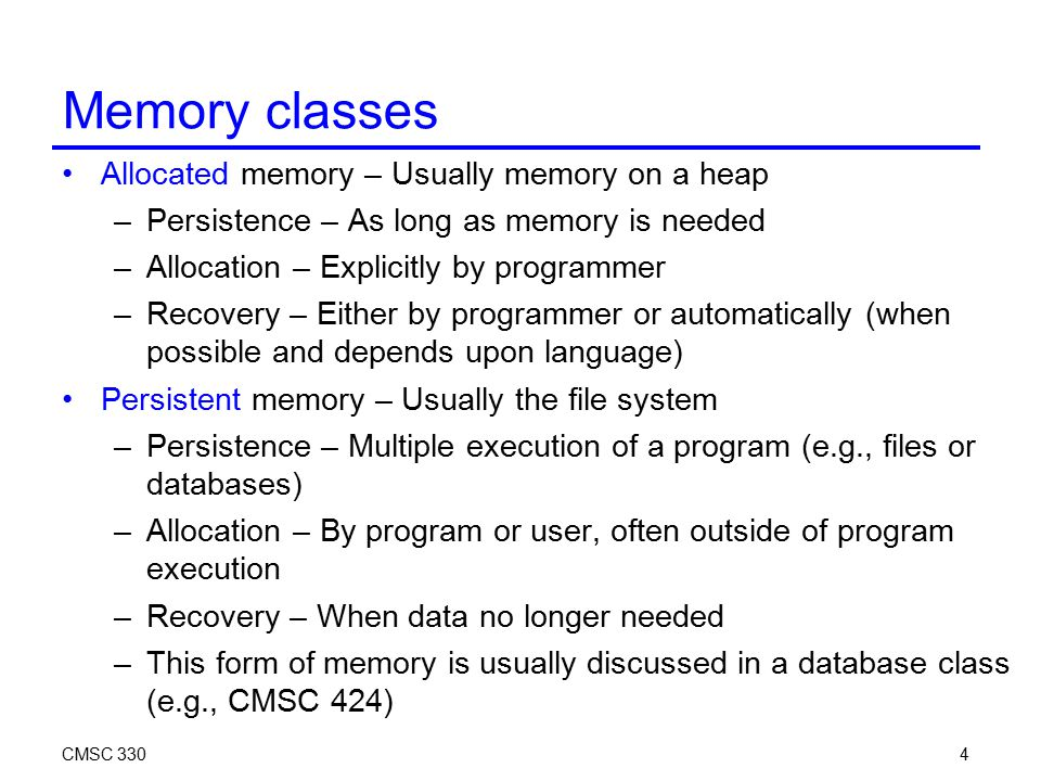 CMSC 3304 Memory classes Allocated memory – Usually memory on a heap –Persistence – As long as memory is needed –Allocation – Explicitly by programmer
