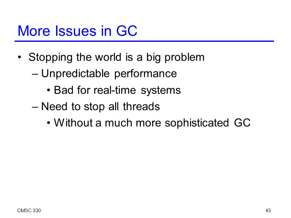 CMSC 33045 More Issues in GC Stopping the world is a big problem –Unpredictable performance Bad for real-time systems –Need to stop all threads Without a much more sophisticated GC