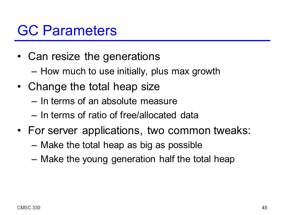 CMSC 33048 GC Parameters Can resize the generations –How much to use initially, plus max growth Change the total heap size –In terms of an absolute measure –In terms of ratio of free/allocated data For server applications, two common tweaks: –Make the total heap as big as possible –Make the young generation half the total heap