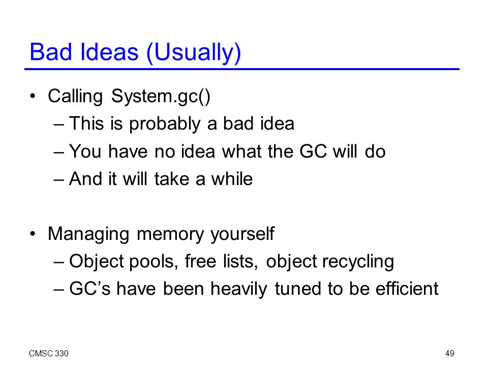 CMSC 33049 Bad Ideas (Usually) Calling System.gc() –This is probably a bad idea –You have no idea what the GC will do –And it will take a while Managing memory yourself –Object pools, free lists, object recycling –GC's have been heavily tuned to be efficient
