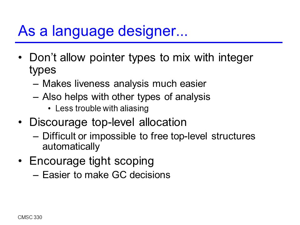 As a language designer... Don't allow pointer types to mix with integer types –Makes liveness analysis much easier –Also helps with other types of ana