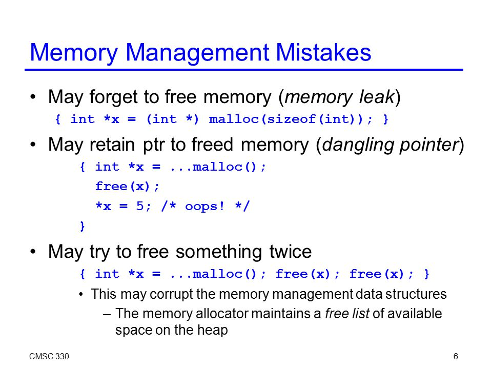 CMSC 3306 Memory Management Mistakes May forget to free memory (memory leak) { int *x = (int *) malloc(sizeof(int)); } May retain ptr to freed memory