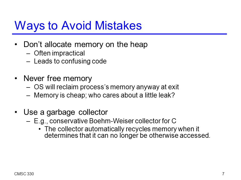 CMSC 3307 Ways to Avoid Mistakes Don't allocate memory on the heap –Often impractical –Leads to confusing code Never free memory –OS will reclaim proc