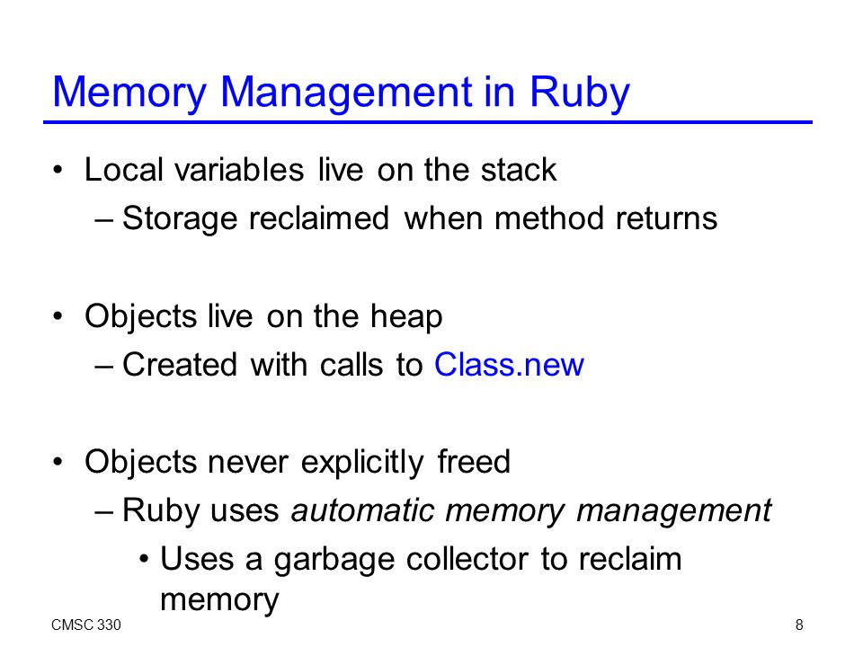 CMSC 3308 Memory Management in Ruby Local variables live on the stack –Storage reclaimed when method returns Objects live on the heap –Created with ca