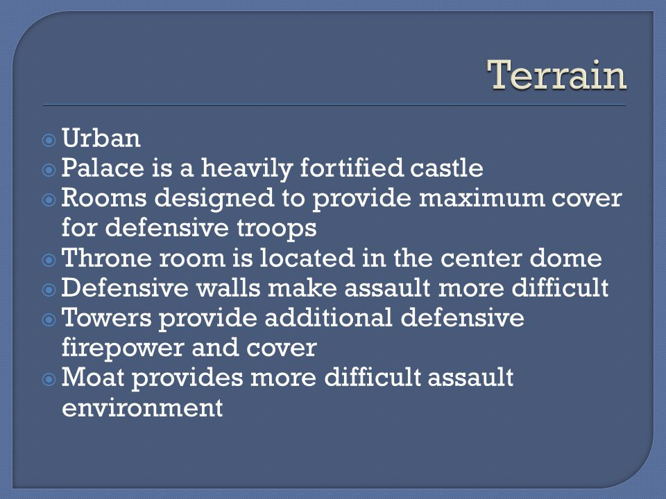  Urban  Palace is a heavily fortified castle  Rooms designed to provide maximum cover for defensive troops  Throne room is located in the center dome  Defensive walls make assault more difficult  Towers provide additional defensive firepower and cover  Moat provides more difficult assault environment