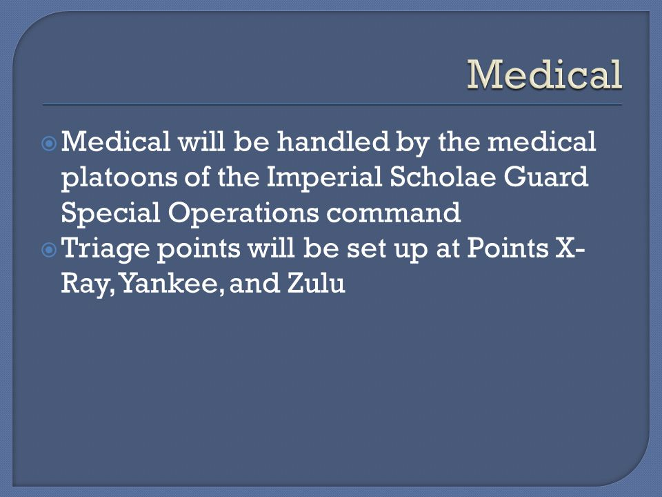  Medical will be handled by the medical platoons of the Imperial Scholae Guard Special Operations command  Triage points will be set up at Points X- Ray, Yankee, and Zulu