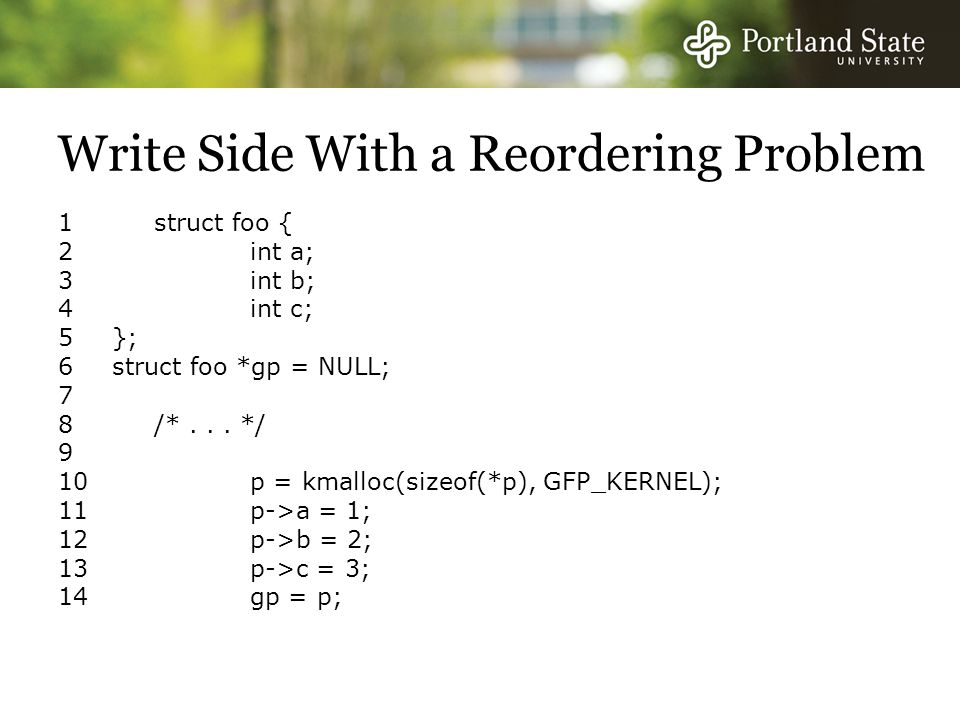 Write Side With a Reordering Problem 1 struct foo { 2 int a; 3 int b; 4 int c; 5}; 6struct foo *gp = NULL; 7 8 /*...