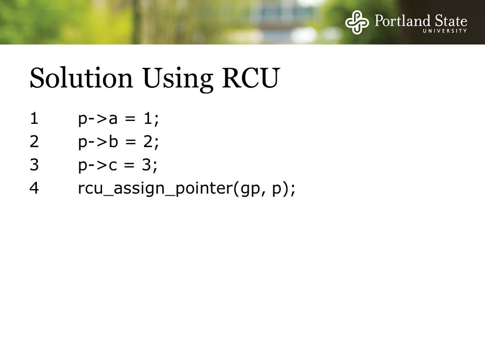 Solution Using RCU 1 p->a = 1; 2 p->b = 2; 3 p->c = 3; 4 rcu_assign_pointer(gp, p);
