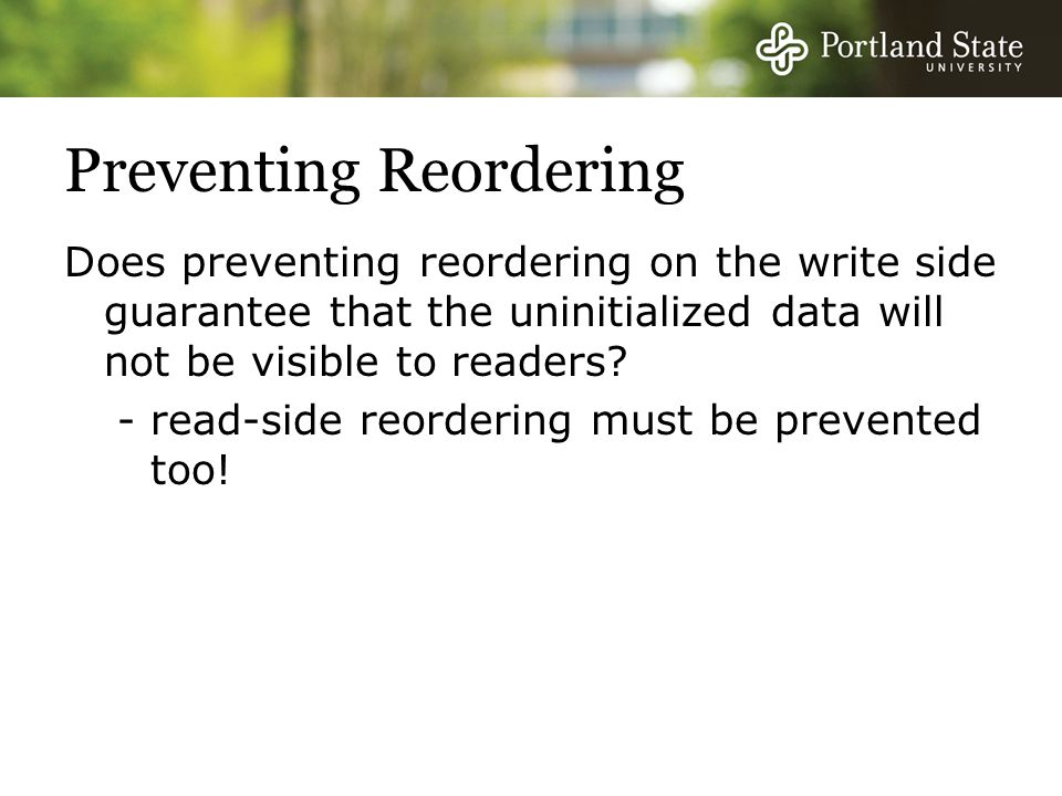 Preventing Reordering Does preventing reordering on the write side guarantee that the uninitialized data will not be visible to readers.