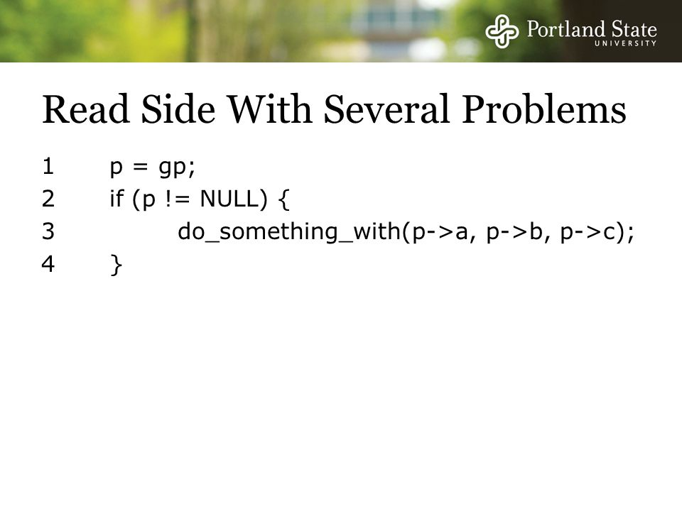 Read Side With Several Problems 1 p = gp; 2 if (p != NULL) { 3 do_something_with(p->a, p->b, p->c); 4 }