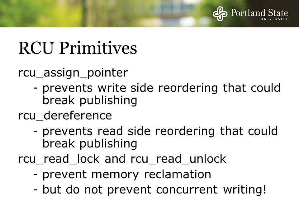 RCU Primitives rcu_assign_pointer -prevents write side reordering that could break publishing rcu_dereference -prevents read side reordering that could break publishing rcu_read_lock and rcu_read_unlock -prevent memory reclamation -but do not prevent concurrent writing!